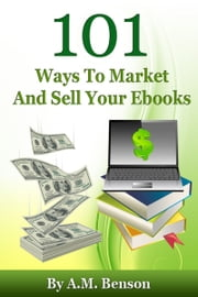 101 Ways To Market And Sell Your Ebooks ebook by A.M. Benson