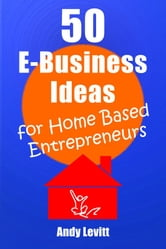 50 E-Business Ideas for Home Based Entrepreneurs ebook by Andy Levitt