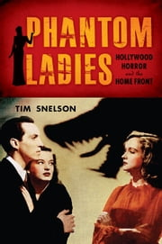 Phantom Ladies - Hollywood Horror and the Home Front ebook by Tim Snelson