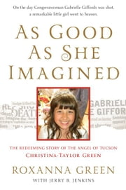 As Good as She Imagined: The Redeeming Story of the Angel of Tucson, Christina-Taylor Green ebook by Green, Roxanna