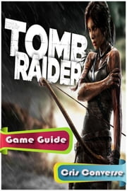 Tomb Raider Game Guide Full ebook by Cris Converse