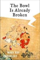 The Bowl Is Already Broken - A Novel ebook by Mary Kay Zuravleff