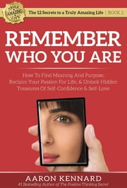 Remember Who You Are - How to Find Meaning and Purpose, Reclaim Your Passion For Life, and Unlock Hidden Treasures of Self-Confidence & Self-Love ebook by Aaron Kennard