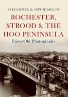 Rochester, Strood & the Hoo Peninsula From Old Photographs ebook by Brian Joyce, Sophie Miller