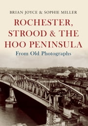 Rochester, Strood & the Hoo Peninsula From Old Photographs ebook by Brian Joyce|Sophie Miller