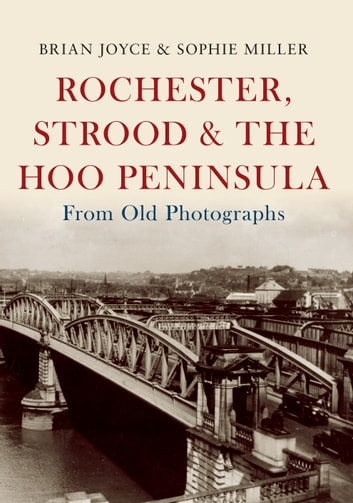 Rochester, Strood & the Hoo Peninsula From Old Photographs ebook by Brian Joyce,Sophie Miller