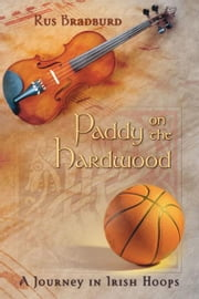 Paddy on the Hardwood: A Journey in Irish Hoops ebook by Rus Bradburd