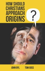 How Should Christians Approach Origins? ebook by Byl, John