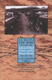 Across the Wire - Life and Hard Times on the Mexican Border ebook by Luis Urrea