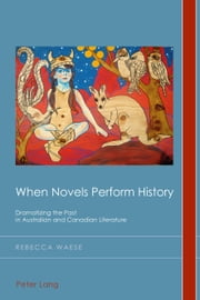When Novels Perform History - Dramatizing the Past in Australian and Canadian Literature ebook by Rebecca Waese