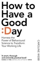 How To Have A Good Day - The essential toolkit for a productive day at work and beyond ebook by Caroline Webb