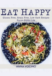 Eat Happy: Gluten Free, Grain Free, Low Carb Recipes For A Joyful Life ebook by Anna Vocino