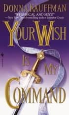 Your Wish Is My Command - A Novel ebook by Donna Kauffman