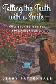 Telling the Truth with a Smile: Golf Stories from the Buck Creek Series ebook by Jerry Pattengale