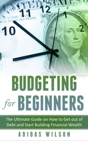 Budgeting For Beginners - The Ultimate Guide On How To Get Out Of Debt And Start Building Financial Wealth ebook by Adidas Wilson