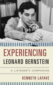 Experiencing Leonard Bernstein - A Listener's Companion ebook by Kenneth LaFave