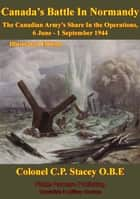 The Canadian Army At War - Canada's Battle In Normandy - The Canadian Army's Share in the Operations, 6 June - 1 September 1944 [Illustrated Edition] ebook by Colonel C.P. Stacey O.B.E., Lieutenant-General C. Foulkes C.B. C.B.E. D.S.O.
