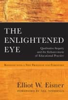The Enlightened Eye - Qualitative Inquiry and the Enhancement of Educational Practice, Reissued with a New Prologue and Foreword ebook by Elliot W. Eisner