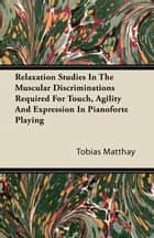 Relaxation Studies In The Muscular Discriminations Required For Touch, Agility And Expression In Pianoforte Playing ebook by Tobias Matthay