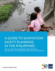 A Guide to Sanitation Safety Planning in the Philippines - Step-By-Step Risk Management for Safe Reuse and Disposal of Wastewater, Greywater, and Excreta ebook by Asian Development Bank