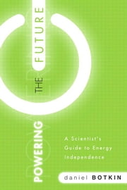 Powering the Future: A Scientist's Guide to Energy Independence ebook by Botkin, Daniel B.