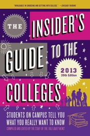 The Insider's Guide to the Colleges, 2013 - Students on Campus Tell You What You Really Want to Know ebook by Yale Daily News Staff