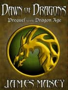 Dawn of Dragons: Prequel to the Dragon Age ebook by James Maxey