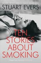 Ten Stories about Smoking ebook by Stuart Evers