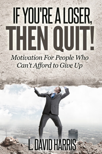 If You're a Loser, Then Quit: Motivation For People Who Can't Afford to Give Up ebook by L. David Harris