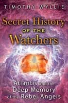 Secret History of the Watchers - Atlantis and the Deep Memory of the Rebel Angels ebook by Timothy Wyllie