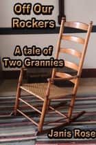 Off Our Rockers: A Tale of Two Grannies ebook by Janis Rose