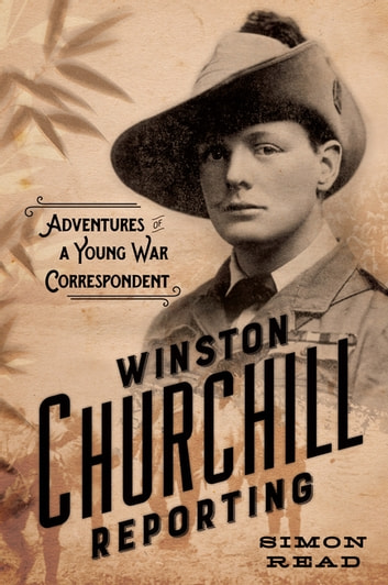Winston Churchill Reporting - Adventures of a Young War Correspondent ebook by Simon Read