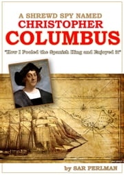 A Shrewd Spy Named Christopher Columbus: How I Cheated the Spanish King and Enjoyed it ebook by Sar Perlman