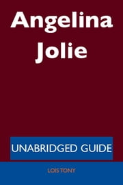 Angelina Jolie - Unabridged Guide ebook by Lois Tony
