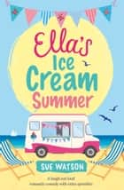 Ella's Ice Cream Summer - A laugh out loud romantic comedy with extra sprinkles ebook by Sue Watson