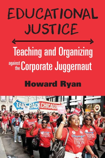 Educational Justice - Teaching and Organizing Against the Corporate Juggernaut ebook by Howard Ryan