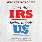 End the IRS Before It Ends Us - How to Restore a Low Tax, High Growth, Wealthy America audiobook by Grover Norquist