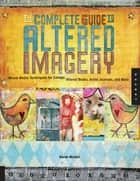 The Complete Guide to Altered Imagery: Mixed-Media Techniques for Collage, Altered Books, Artist Journals, and More ebook by Karen Michael