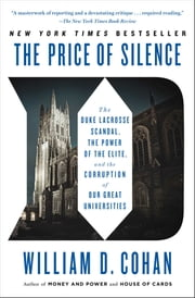 The Price of Silence - The Duke Lacrosse Scandal, the Power of the Elite, and the Corruption of Our Great Universities ebook by William D. Cohan