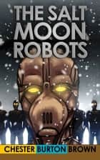 The Salt Moon Robots ebook by Chester Burton Brown