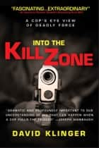 Into the Kill Zone - A Cop's Eye View of Deadly Force ebook by David Klinger