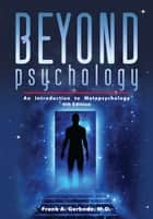 Beyond Psychology - An Introduction to Metapsychology ebook by Frank A. Gerbode, John Durkin
