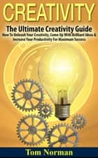 Creativity: The Ultimate Creativity Guide - How To Unleash Your Creativity, Come Up With Brilliant Ideas & Increase Your Productivity For Maximum Success ebook by Tom Norman