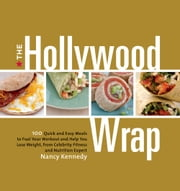 The Hollywood Wrap - 100 Quick and Easy Meals to Fuel Your Workout and Help You Lose Weight, from Celebrity Fitness and Nutrition Expert ebook by Nancy Kennedy