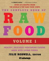 The Complete Book of Raw Food, Volume 1 - Healthy, Delicious Vegetarian Cuisine Made with Living Foods ebook by