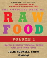 The Complete Book of Raw Food, Volume 1 - Healthy, Delicious Vegetarian Cuisine Made with Living Foods ebook by Julie Rodwell