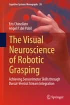 The Visual Neuroscience of Robotic Grasping - Achieving Sensorimotor Skills through Dorsal-Ventral Stream Integration ebook by Eris Chinellato, Angel P. del Pobil