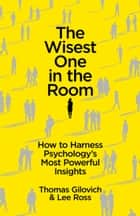 The Wisest One in the Room - How To Harness Psychology's Most Powerful Insights ebook by Thomas Gilovich, Lee Ross
