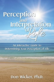 Perception and Interpretation of Life - An Interactive Guide to Determining Your Perception of Life ebook by Don Wicker, Ph.D.