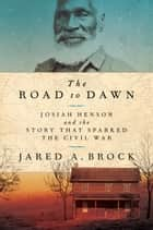 The Road to Dawn - Josiah Henson and the Story That Sparked the Civil War ebook by Jared Brock